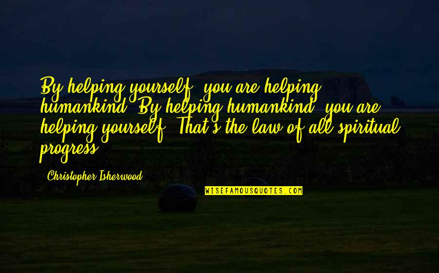 Isherwood's Quotes By Christopher Isherwood: By helping yourself, you are helping humankind. By