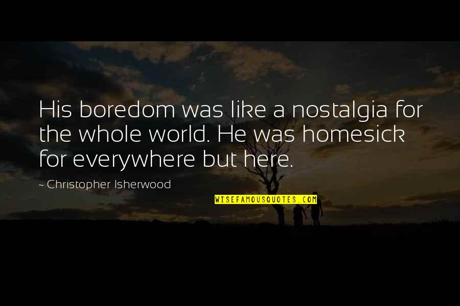 Isherwood's Quotes By Christopher Isherwood: His boredom was like a nostalgia for the