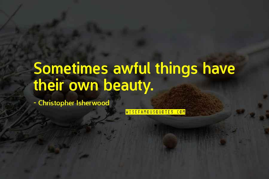Isherwood's Quotes By Christopher Isherwood: Sometimes awful things have their own beauty.