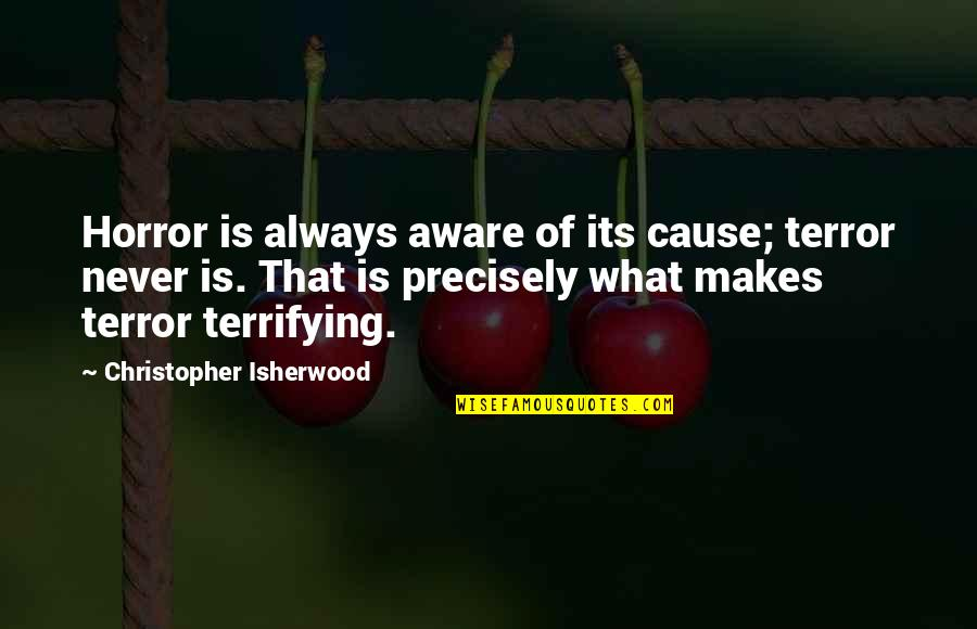 Isherwood's Quotes By Christopher Isherwood: Horror is always aware of its cause; terror