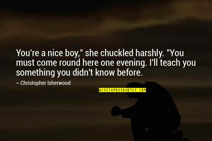 "Isherwood's Quotes By Christopher Isherwood: You're a nice boy,"" she chuckled harshly. ""You"
