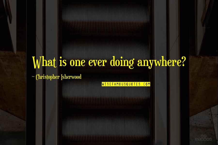 Isherwood's Quotes By Christopher Isherwood: What is one ever doing anywhere?