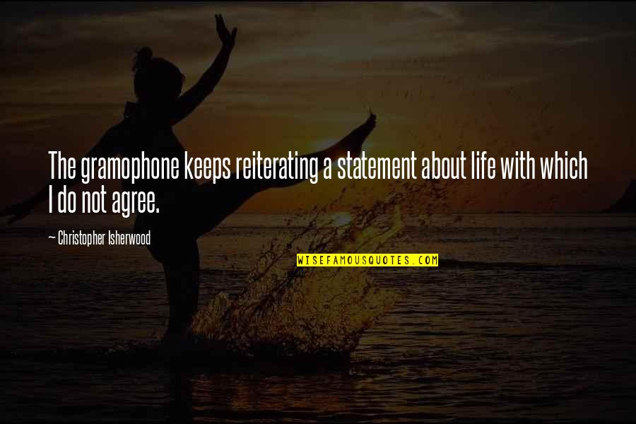 Isherwood's Quotes By Christopher Isherwood: The gramophone keeps reiterating a statement about life