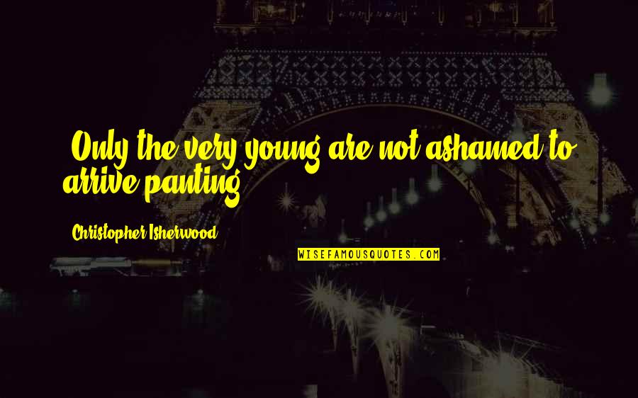 Isherwood's Quotes By Christopher Isherwood: (Only the very young are not ashamed to
