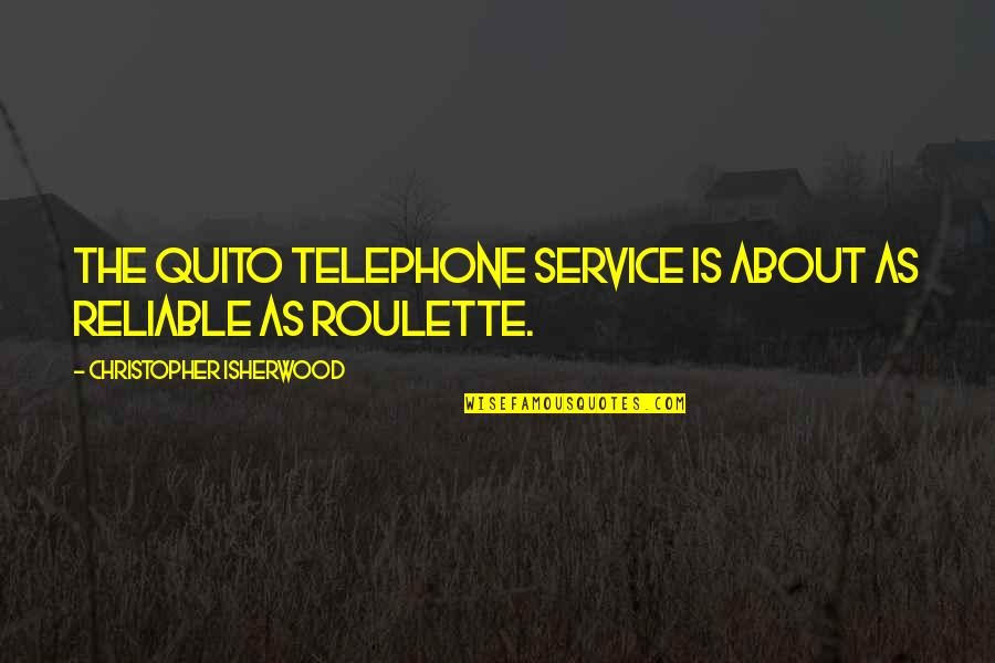 Isherwood's Quotes By Christopher Isherwood: The Quito telephone service is about as reliable