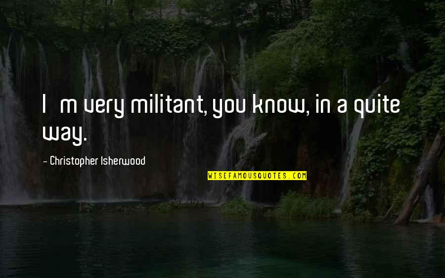 Isherwood's Quotes By Christopher Isherwood: I'm very militant, you know, in a quite