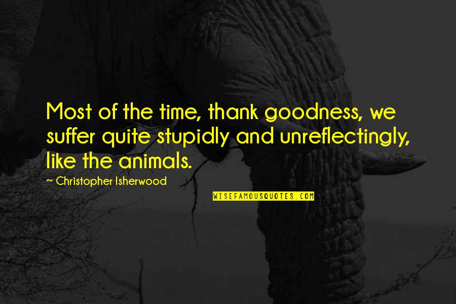 Isherwood's Quotes By Christopher Isherwood: Most of the time, thank goodness, we suffer