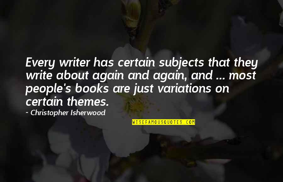 Isherwood's Quotes By Christopher Isherwood: Every writer has certain subjects that they write