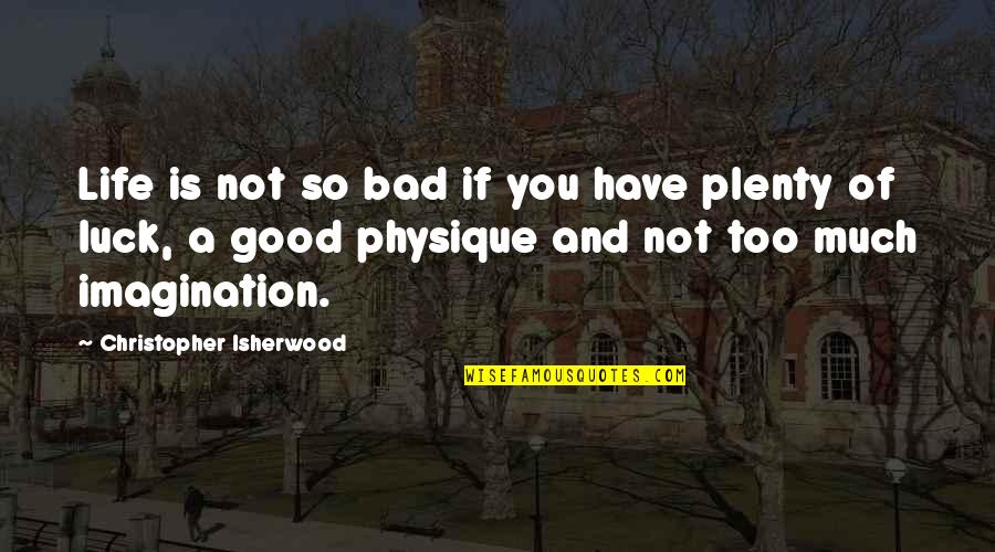 Isherwood's Quotes By Christopher Isherwood: Life is not so bad if you have