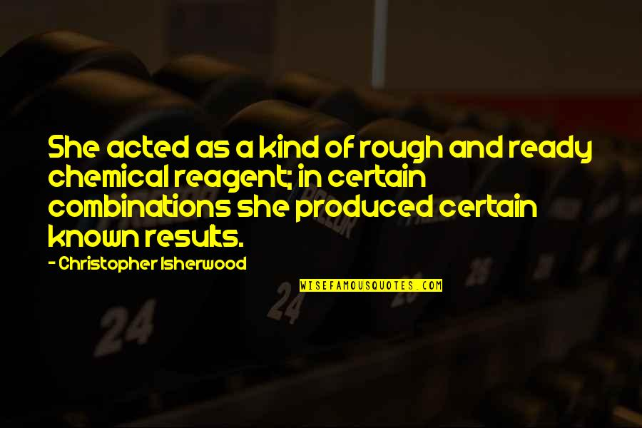 Isherwood's Quotes By Christopher Isherwood: She acted as a kind of rough and