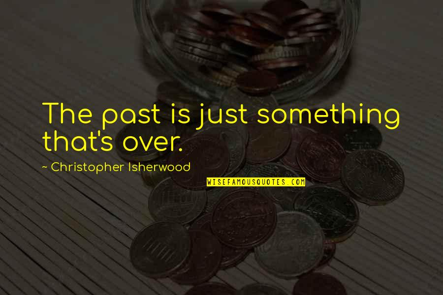 Isherwood's Quotes By Christopher Isherwood: The past is just something that's over.