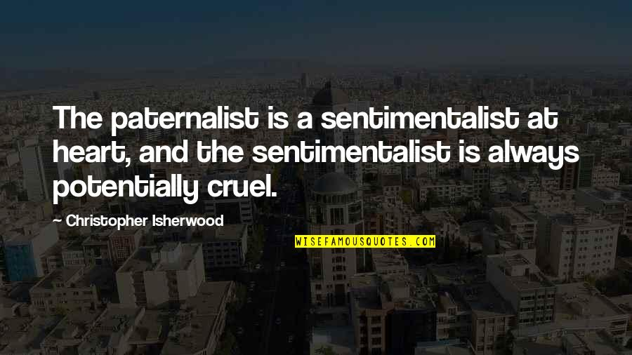 Isherwood's Quotes By Christopher Isherwood: The paternalist is a sentimentalist at heart, and