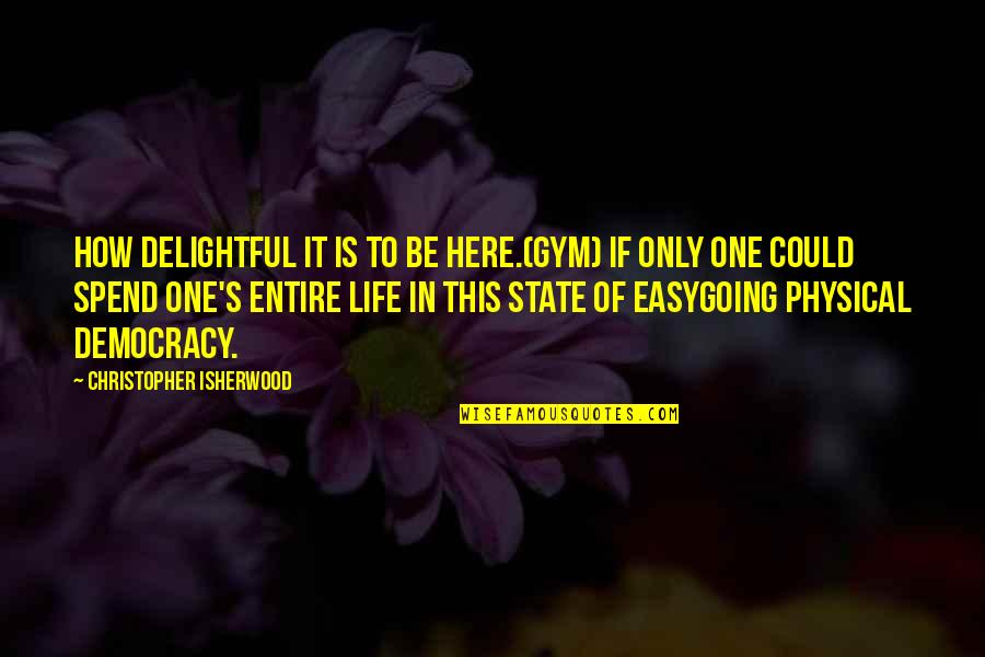 Isherwood's Quotes By Christopher Isherwood: How delightful it is to be here.(Gym) If