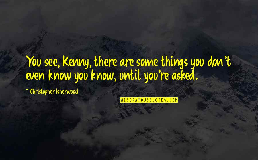 Isherwood's Quotes By Christopher Isherwood: You see, Kenny, there are some things you