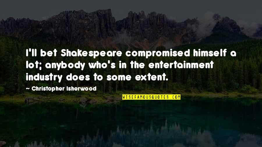 Isherwood's Quotes By Christopher Isherwood: I'll bet Shakespeare compromised himself a lot; anybody