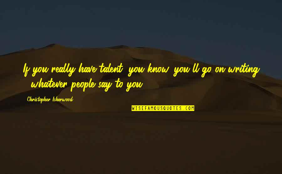 Isherwood's Quotes By Christopher Isherwood: If you really have talent, you know, you'll