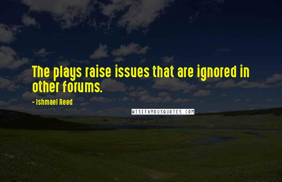 Ishmael Reed quotes: The plays raise issues that are ignored in other forums.