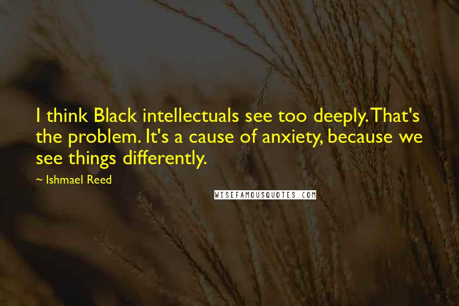 Ishmael Reed quotes: I think Black intellectuals see too deeply. That's the problem. It's a cause of anxiety, because we see things differently.