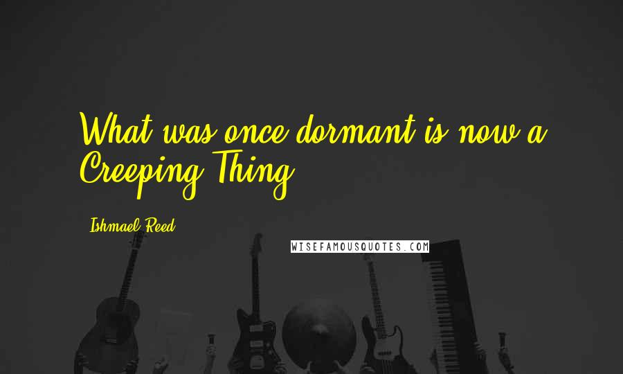 Ishmael Reed quotes: What was once dormant is now a Creeping Thing