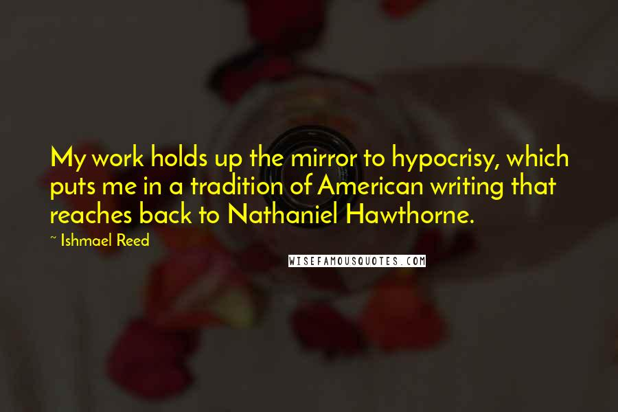 Ishmael Reed quotes: My work holds up the mirror to hypocrisy, which puts me in a tradition of American writing that reaches back to Nathaniel Hawthorne.