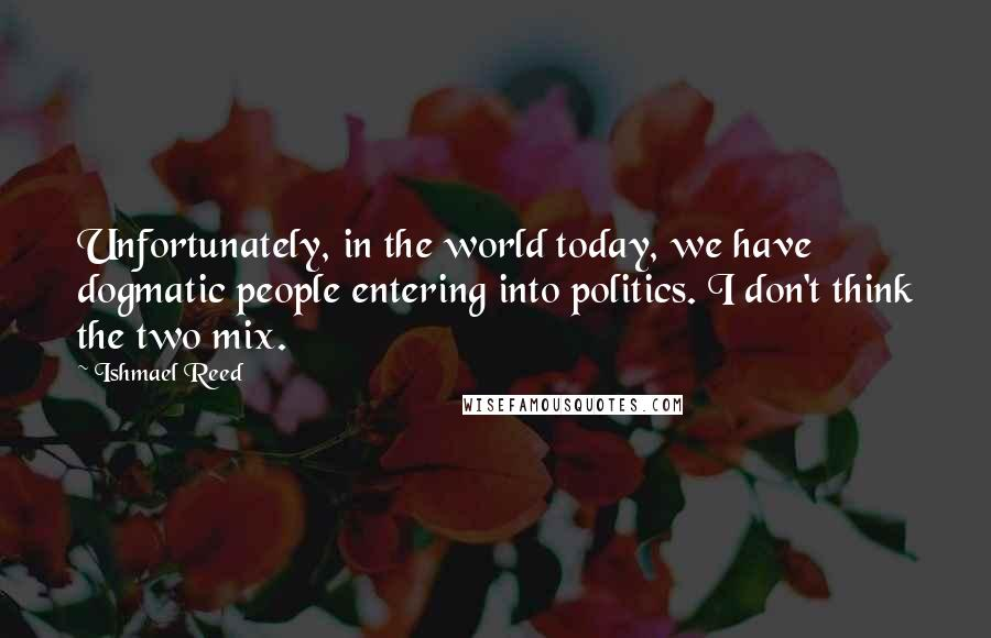 Ishmael Reed quotes: Unfortunately, in the world today, we have dogmatic people entering into politics. I don't think the two mix.