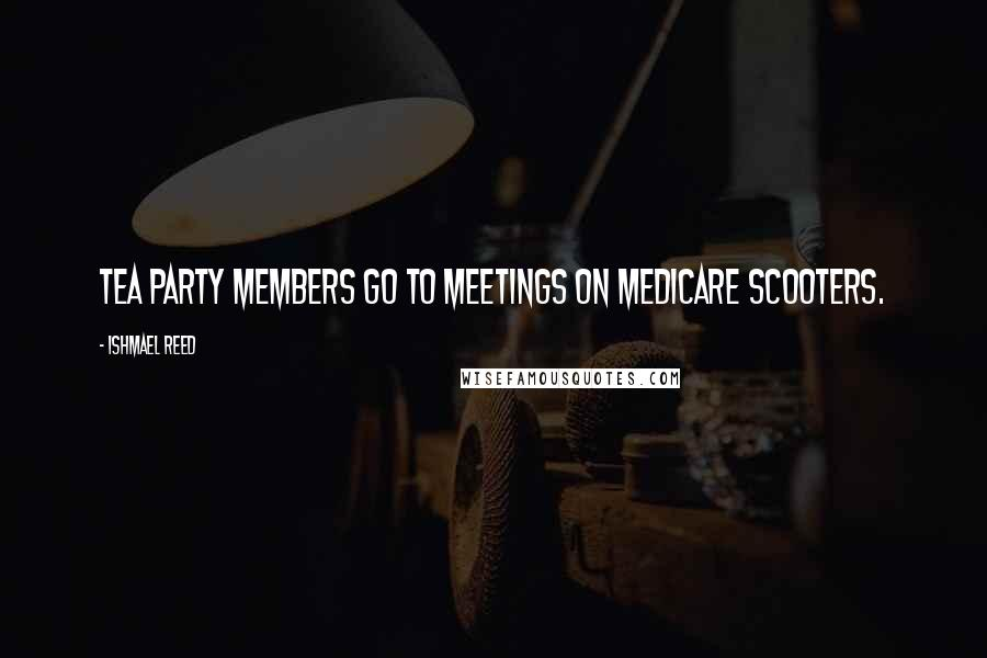 Ishmael Reed quotes: Tea Party members go to meetings on Medicare scooters.