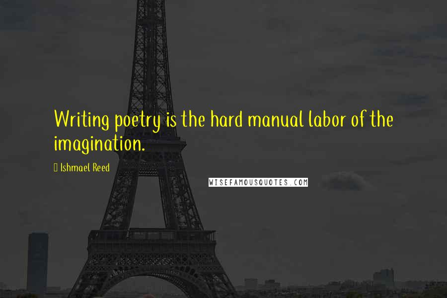 Ishmael Reed quotes: Writing poetry is the hard manual labor of the imagination.