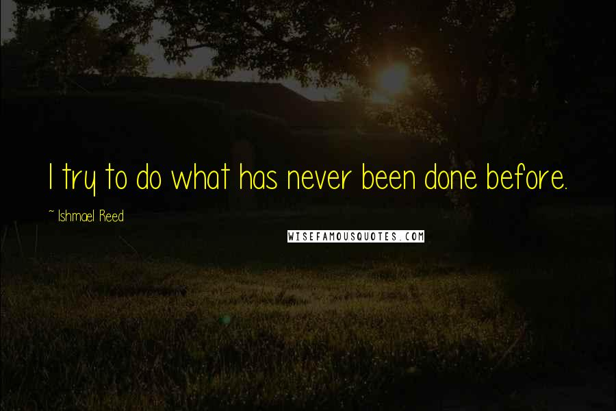 Ishmael Reed quotes: I try to do what has never been done before.