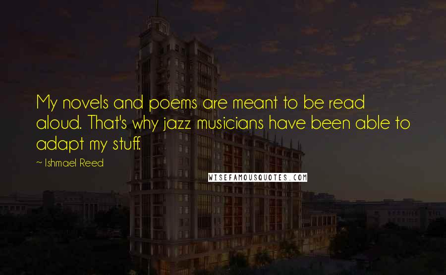 Ishmael Reed quotes: My novels and poems are meant to be read aloud. That's why jazz musicians have been able to adapt my stuff.