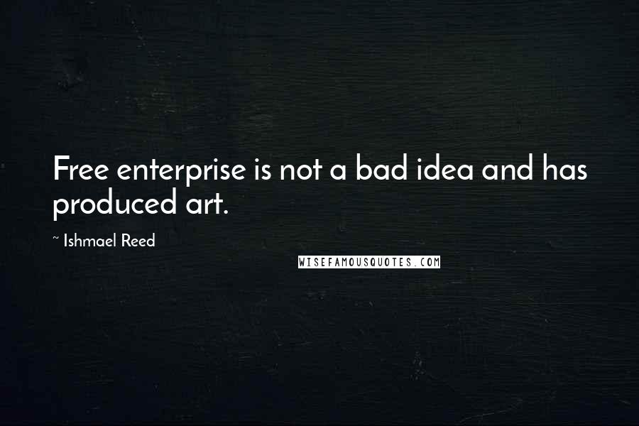 Ishmael Reed quotes: Free enterprise is not a bad idea and has produced art.