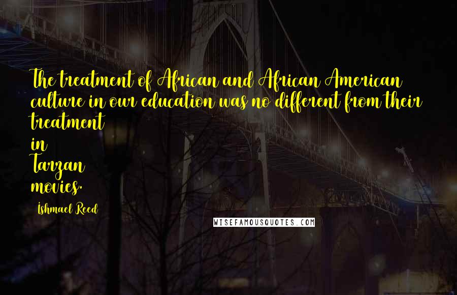 Ishmael Reed quotes: The treatment of African and African American culture in our education was no different from their treatment in Tarzan movies.
