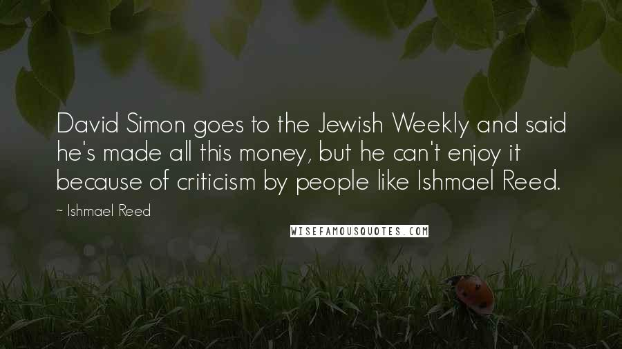 Ishmael Reed quotes: David Simon goes to the Jewish Weekly and said he's made all this money, but he can't enjoy it because of criticism by people like Ishmael Reed.