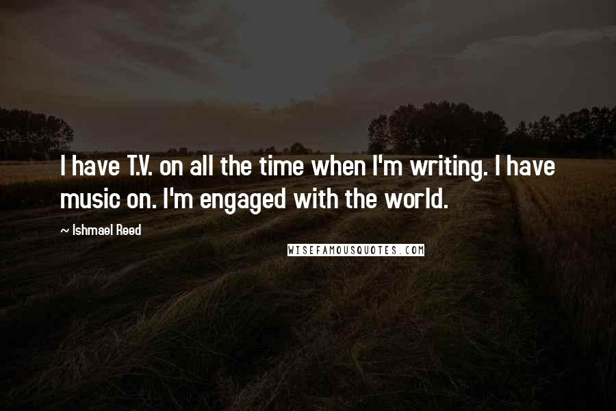 Ishmael Reed quotes: I have T.V. on all the time when I'm writing. I have music on. I'm engaged with the world.