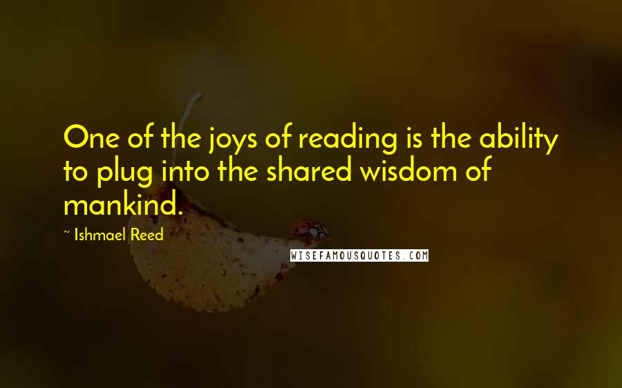 Ishmael Reed quotes: One of the joys of reading is the ability to plug into the shared wisdom of mankind.
