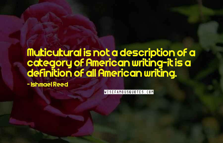 Ishmael Reed quotes: Multicultural is not a description of a category of American writing-it is a definition of all American writing.