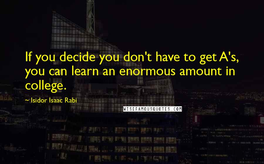Isidor Isaac Rabi quotes: If you decide you don't have to get A's, you can learn an enormous amount in college.