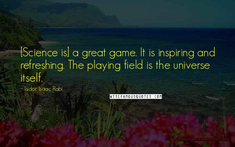 Isidor Isaac Rabi quotes: [Science is] a great game. It is inspiring and refreshing. The playing field is the universe itself.