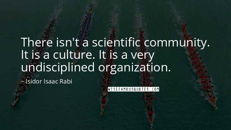 Isidor Isaac Rabi quotes: There isn't a scientific community. It is a culture. It is a very undisciplined organization.