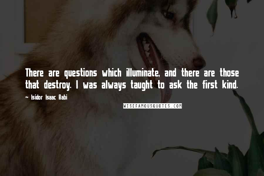 Isidor Isaac Rabi quotes: There are questions which illuminate, and there are those that destroy. I was always taught to ask the first kind.