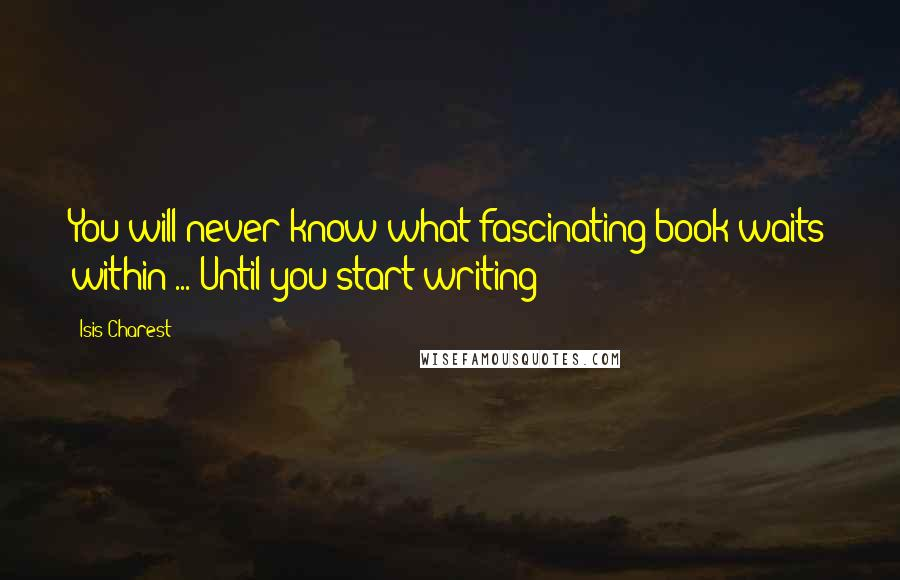 Isis Charest quotes: You will never know what fascinating book waits within ... Until you start writing!