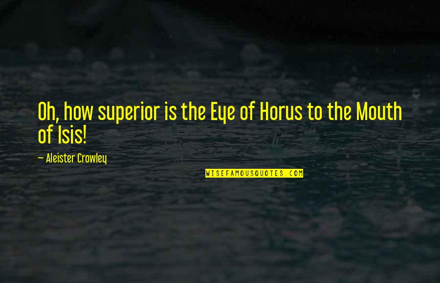 Isis Quotes By Aleister Crowley: Oh, how superior is the Eye of Horus