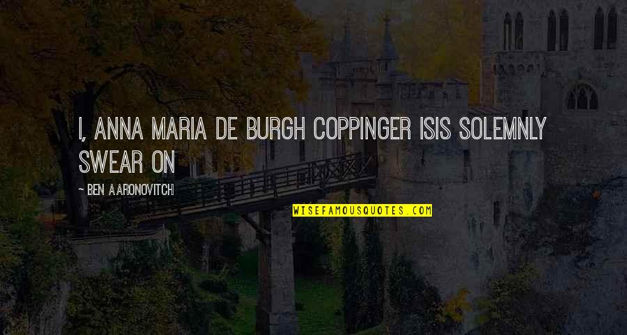 Isis Quotes By Ben Aaronovitch: I, Anna Maria de Burgh Coppinger Isis solemnly