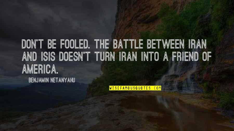 Isis Quotes By Benjamin Netanyahu: Don't be fooled. The battle between Iran and