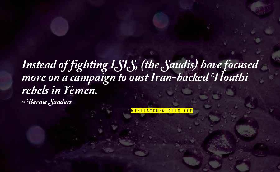Isis Quotes By Bernie Sanders: Instead of fighting ISIS, (the Saudis) have focused