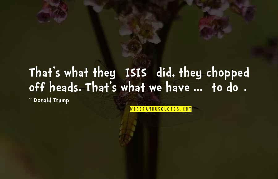 Isis Quotes By Donald Trump: That's what they [ISIS] did, they chopped off