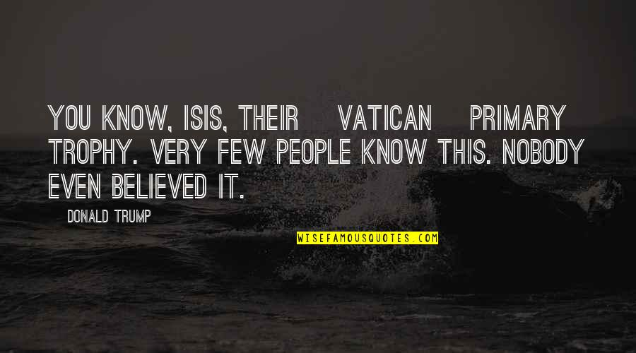 Isis Quotes By Donald Trump: You know, ISIS, their [Vatican] primary trophy. Very