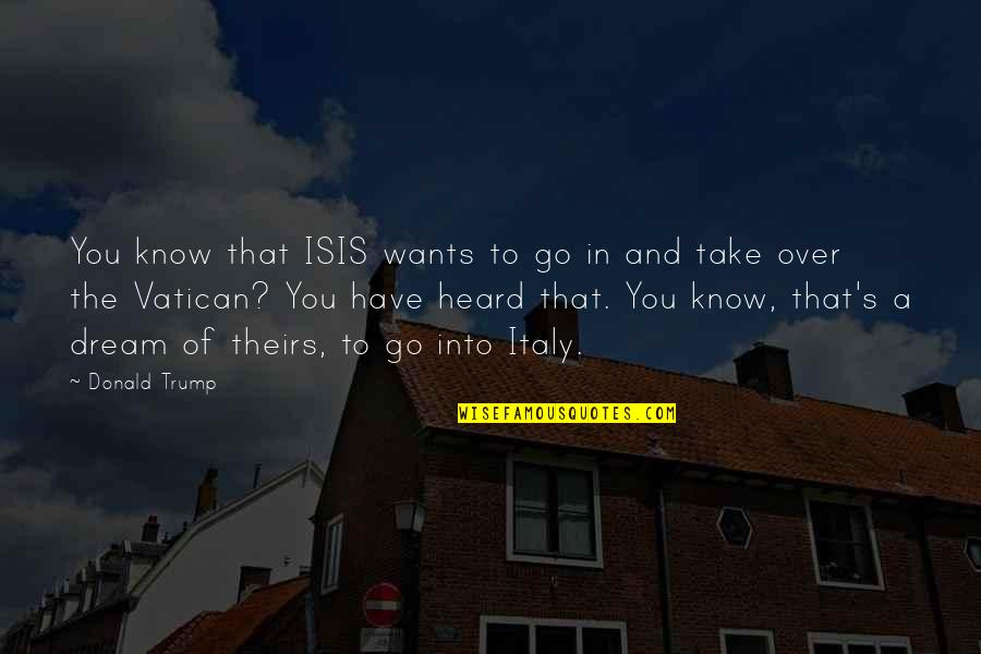 Isis Quotes By Donald Trump: You know that ISIS wants to go in