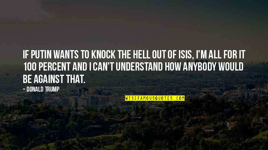 Isis Quotes By Donald Trump: If Putin wants to knock the hell out