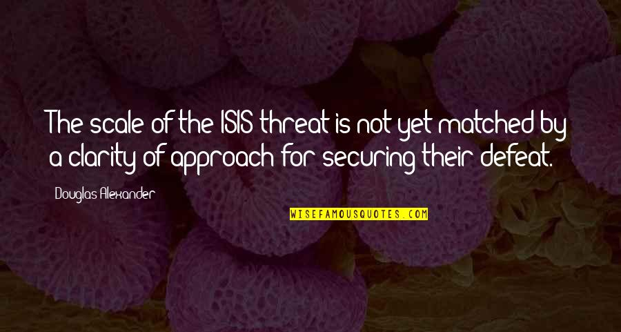 Isis Quotes By Douglas Alexander: The scale of the ISIS threat is not