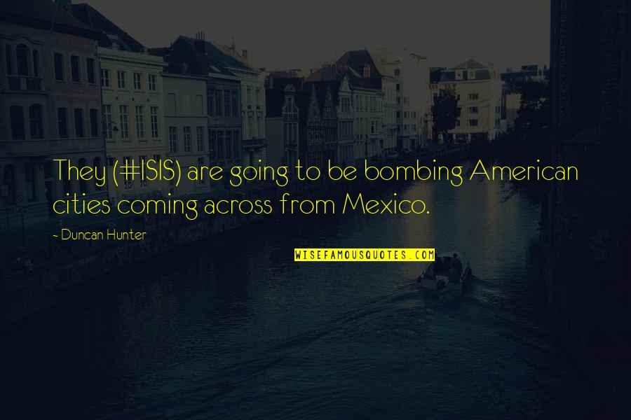 Isis Quotes By Duncan Hunter: They (#ISIS) are going to be bombing American